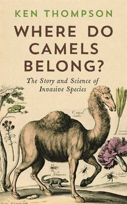 Where Do Camels Belong?: Why Invasive Species Aren't All Bad by Ken Thompson