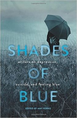 Shades Of Blue: Writers on Depression, Suicide, and Feeling Blue edited by Amy Ferris (Seal Press)
